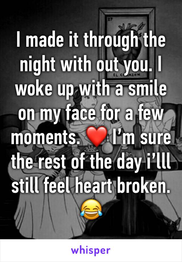 I made it through the night with out you. I woke up with a smile on my face for a few moments. ❤️ I'm sure the rest of the day i'lll still feel heart broken. 😂