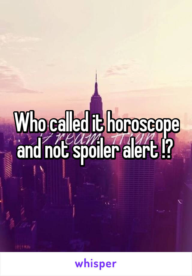 Who called it horoscope and not spoiler alert !?