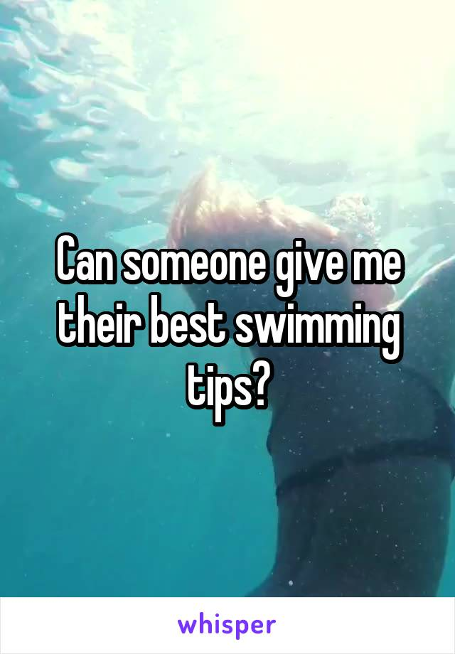 Can someone give me their best swimming tips?