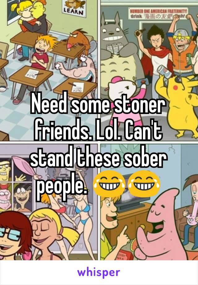 Need some stoner friends. Lol. Can't stand these sober people. 😂😂