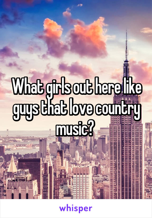 What girls out here like guys that love country music?