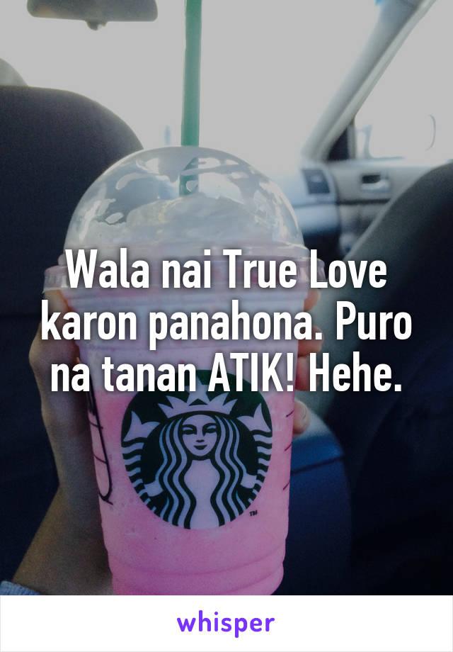 Wala nai True Love karon panahona. Puro na tanan ATIK! Hehe.