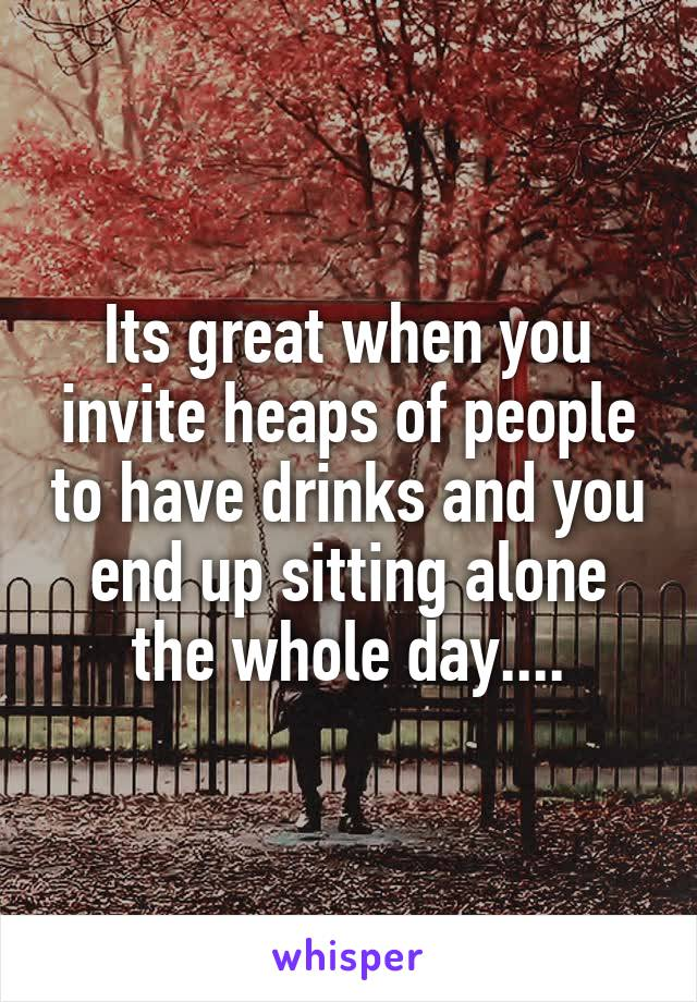 Its great when you invite heaps of people to have drinks and you end up sitting alone the whole day....