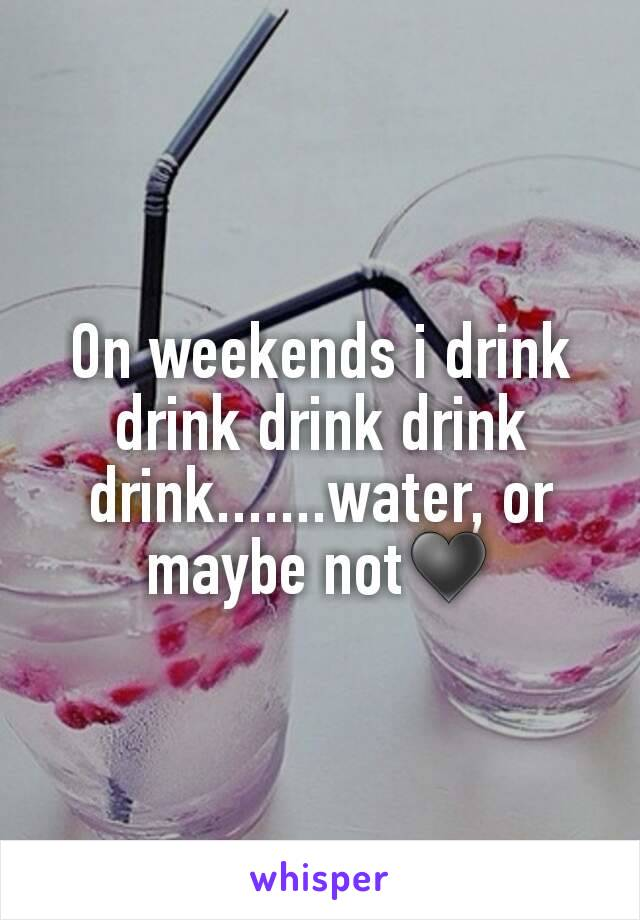 On weekends i drink drink drink drink drink.......water, or maybe not♥