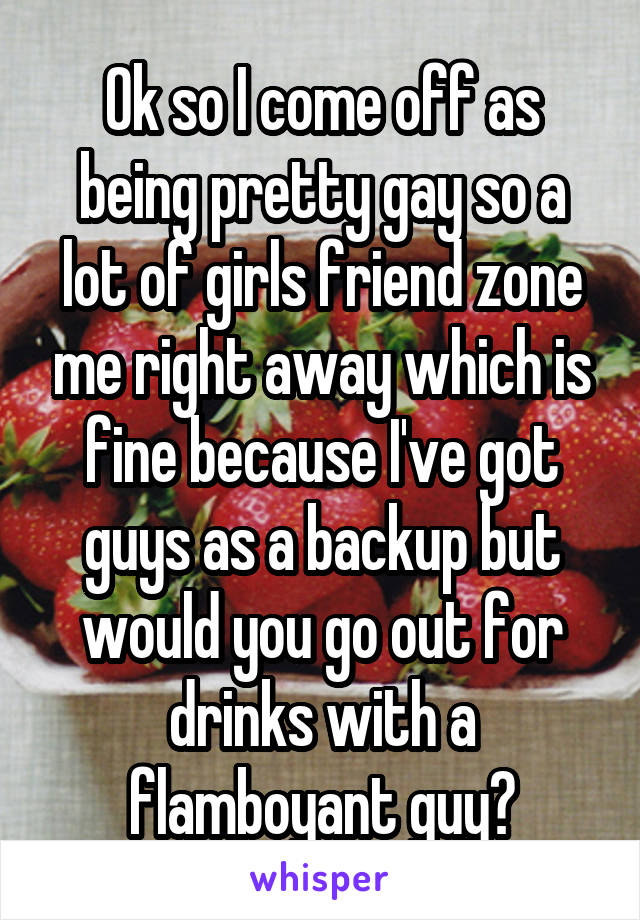 Ok so I come off as being pretty gay so a lot of girls friend zone me right away which is fine because I've got guys as a backup but would you go out for drinks with a flamboyant guy?