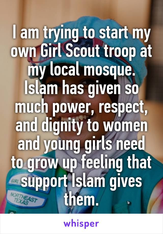 I am trying to start my own Girl Scout troop at my local mosque. Islam has given so much power, respect, and dignity to women and young girls need to grow up feeling that support Islam gives them.