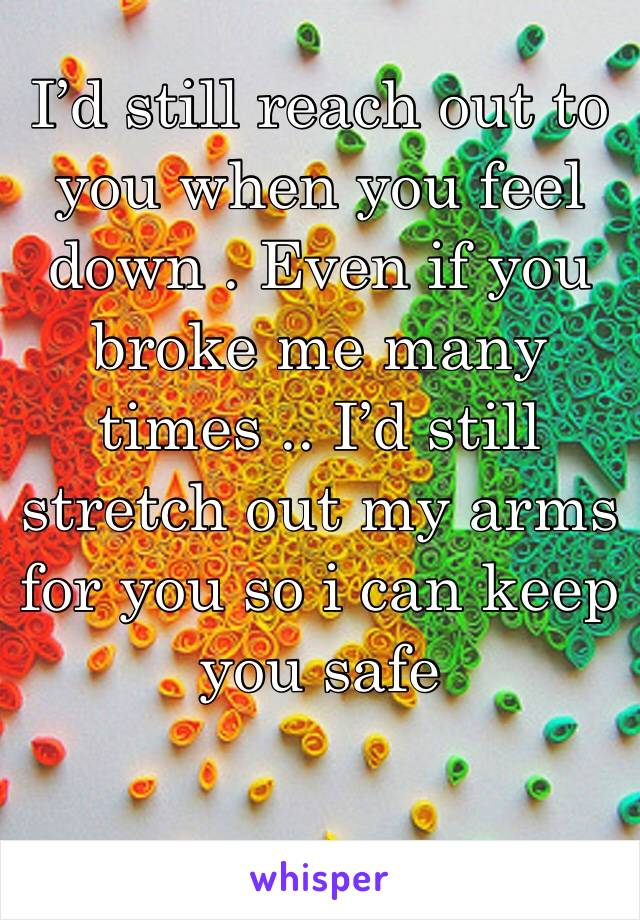 I'd still reach out to you when you feel down . Even if you broke me many times .. I'd still stretch out my arms for you so i can keep you safe