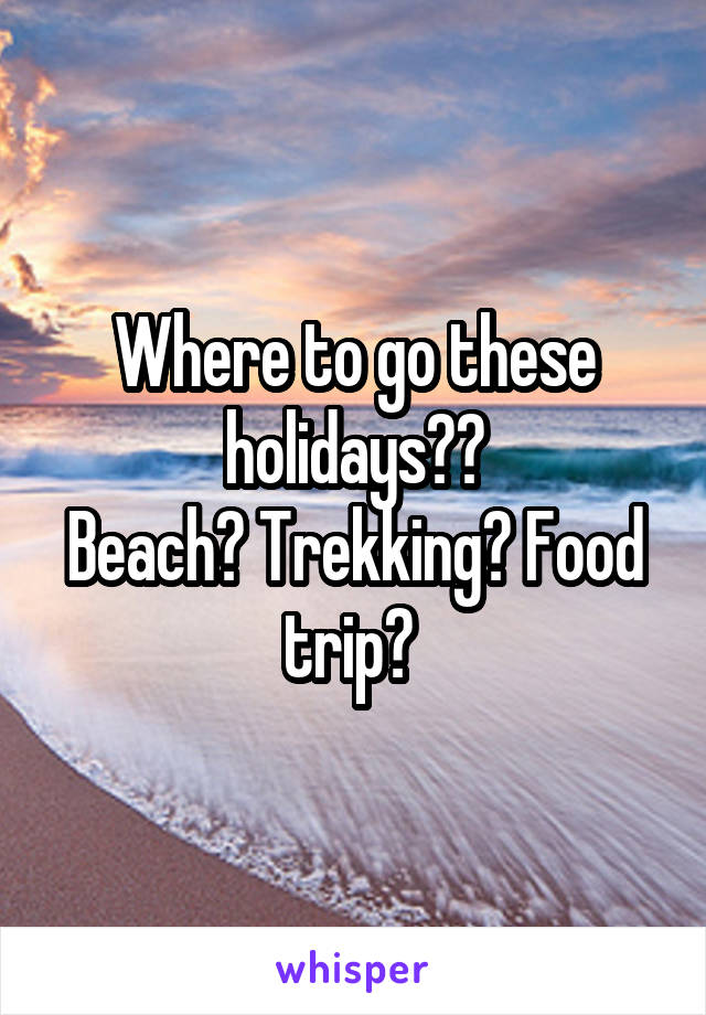 Where to go these holidays?? Beach? Trekking? Food trip?
