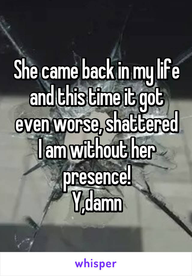 She came back in my life and this time it got even worse, shattered I am without her presence! Y,damn