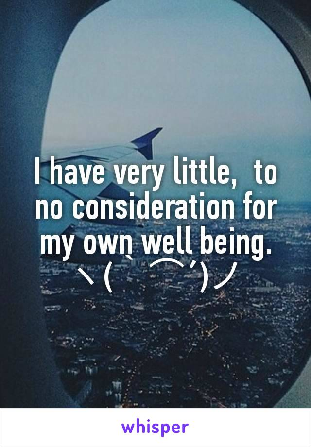 I have very little,  to no consideration for my own well being.           ヽ(`⌒´)ノ