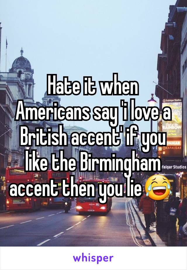 Hate it when Americans say 'i love a British accent' if you like the Birmingham accent then you lie😂