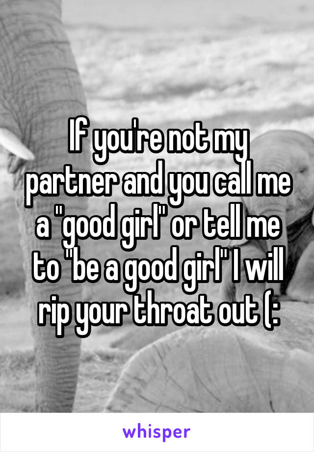 "If you're not my partner and you call me a ""good girl"" or tell me to ""be a good girl"" I will rip your throat out (:"