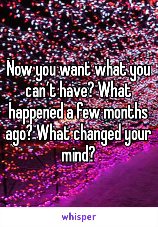 Now you want what you can't have? What happened a few months ago? What changed your mind?