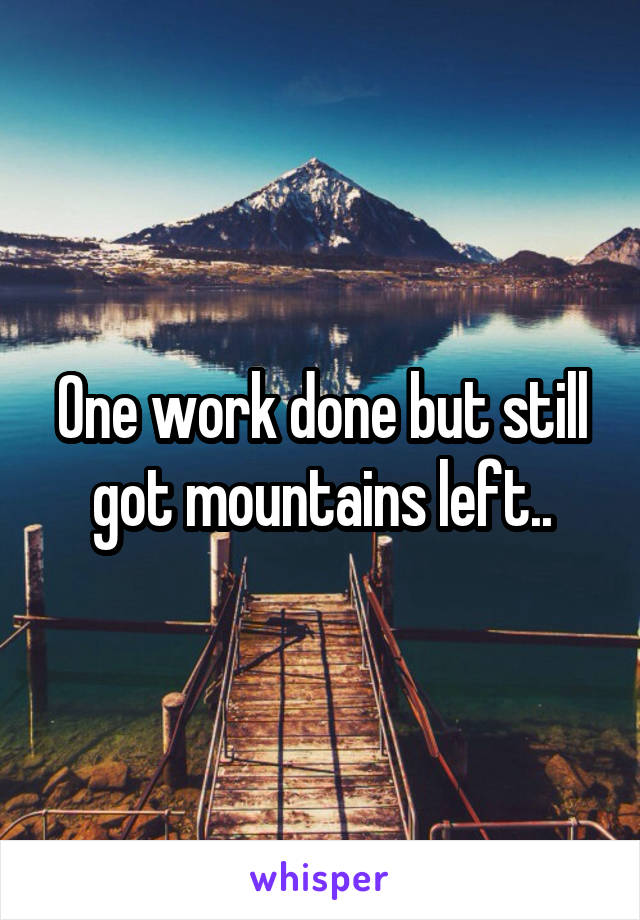 One work done but still got mountains left..