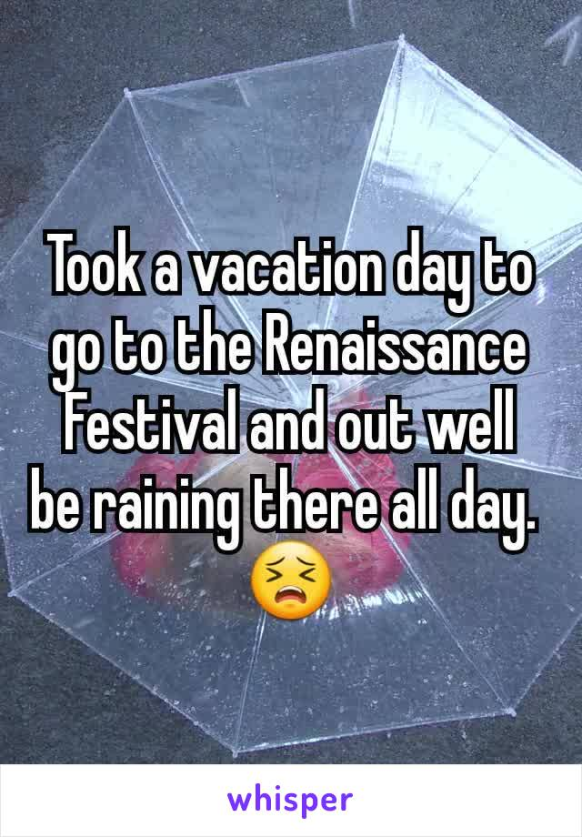 Took a vacation day to go to the Renaissance Festival and out well be raining there all day.  😣