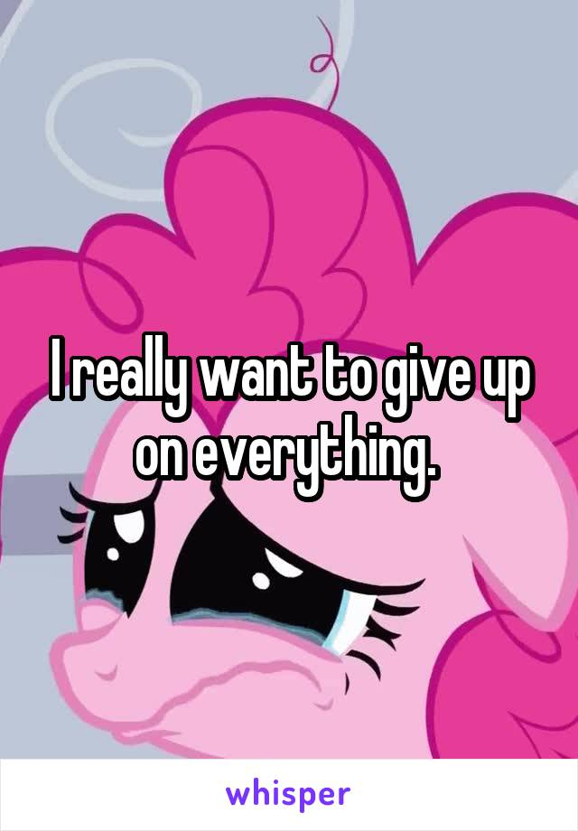 I really want to give up on everything.
