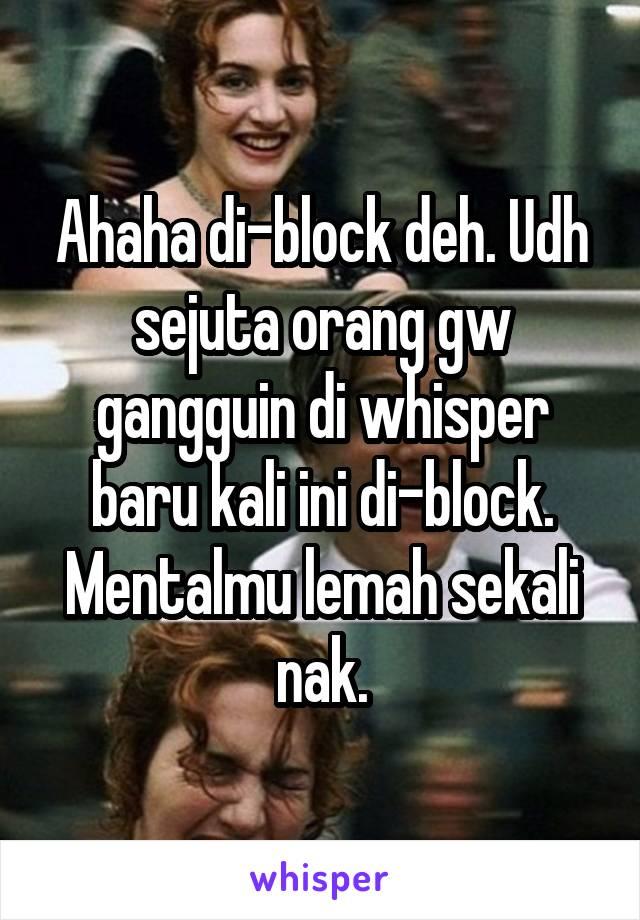 Ahaha di-block deh. Udh sejuta orang gw gangguin di whisper baru kali ini di-block. Mentalmu lemah sekali nak.