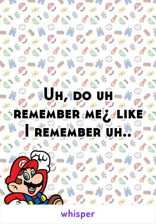 Uh, do uh remember me¿ like I remember uh..