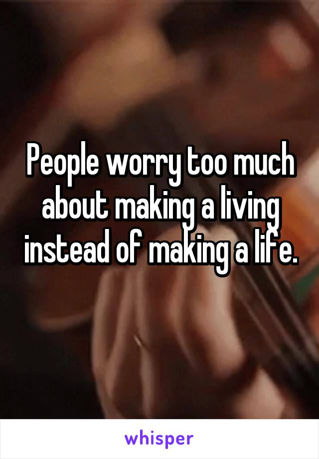 People worry too much about making a living instead of making a life.