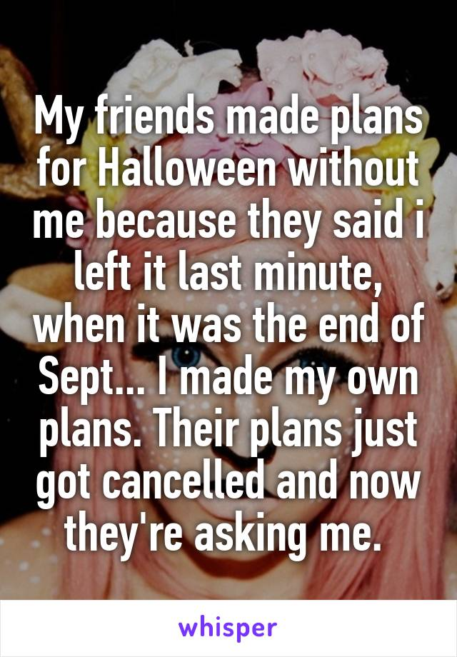 My friends made plans for Halloween without me because they said i left it last minute, when it was the end of Sept... I made my own plans. Their plans just got cancelled and now they're asking me.