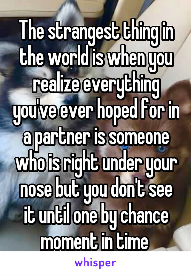 The strangest thing in the world is when you realize everything you've ever hoped for in a partner is someone who is right under your nose but you don't see it until one by chance moment in time
