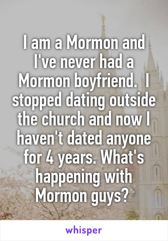 I am a Mormon and I've never had a Mormon boyfriend.  I stopped dating outside the church and now I haven't dated anyone for 4 years. What's happening with Mormon guys?
