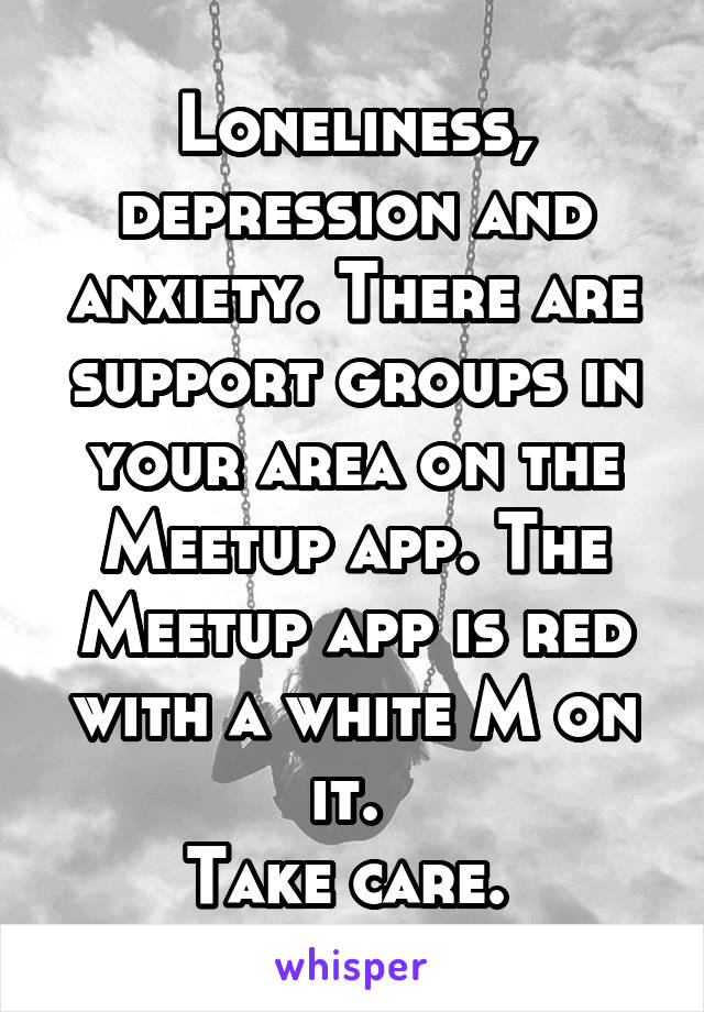 Loneliness, depression and anxiety. There are support groups in your area on the Meetup app. The Meetup app is red with a white M on it.  Take care.