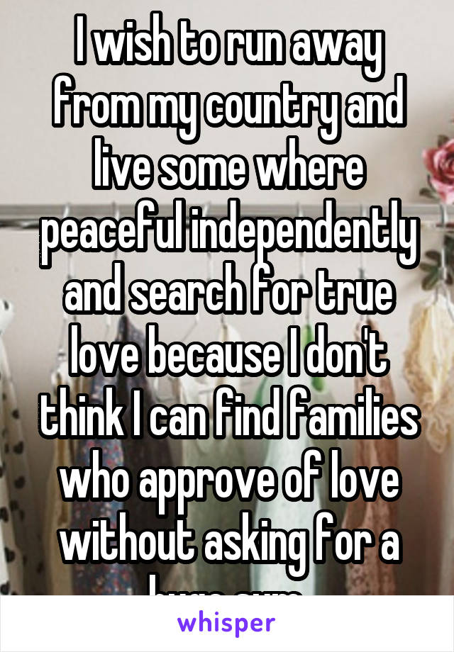 I wish to run away from my country and live some where peaceful independently and search for true love because I don't think I can find families who approve of love without asking for a huge sum.