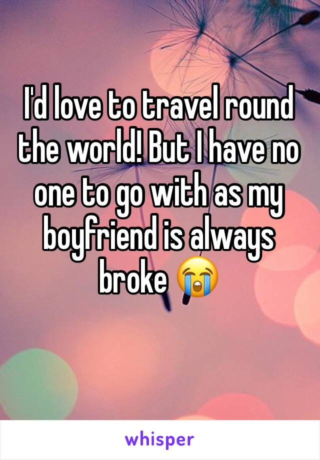 I'd love to travel round the world! But I have no one to go with as my boyfriend is always broke 😭