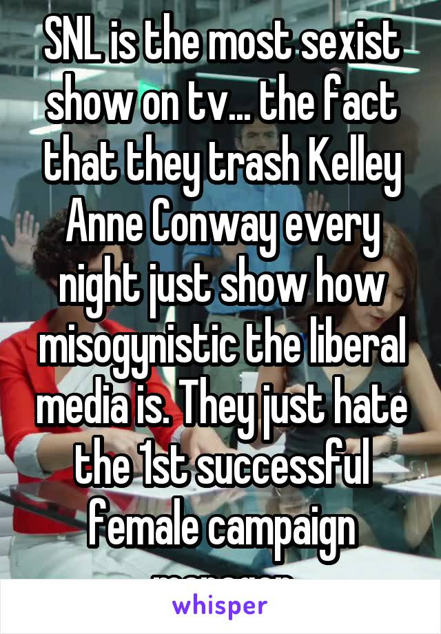 SNL is the most sexist show on tv... the fact that they trash Kelley Anne Conway every night just show how misogynistic the liberal media is. They just hate the 1st successful female campaign manager