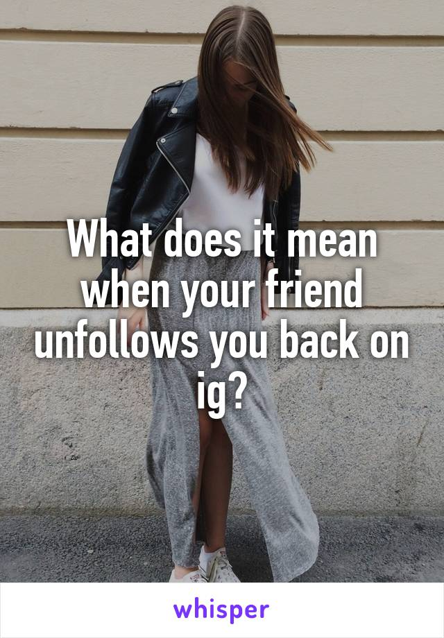 What does it mean when your friend unfollows you back on ig?