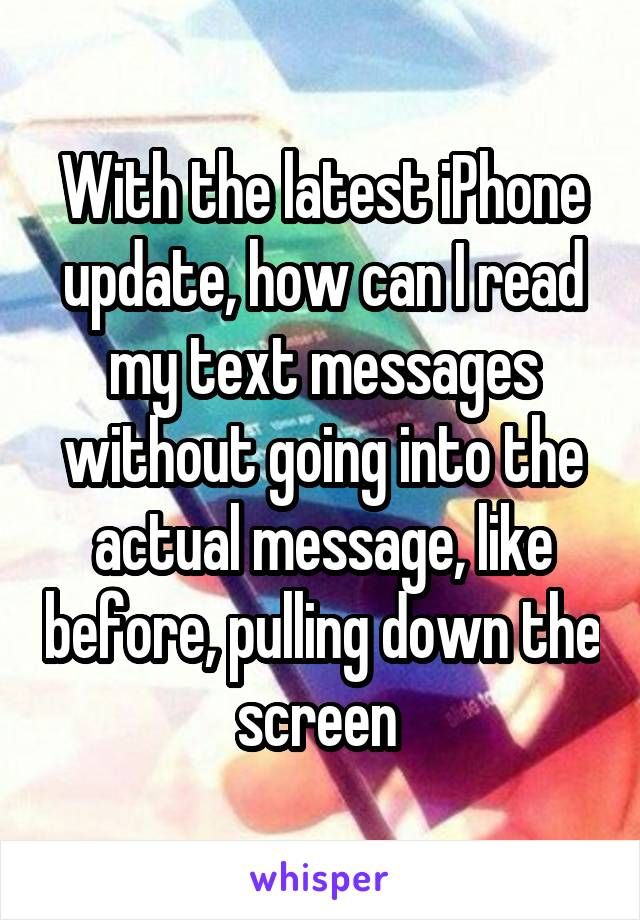 With the latest iPhone update, how can I read my text messages without going into the actual message, like before, pulling down the screen