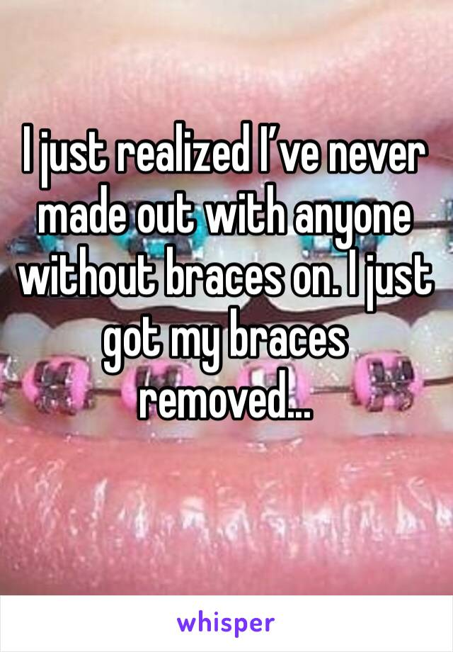 I just realized I've never made out with anyone without braces on. I just got my braces removed...