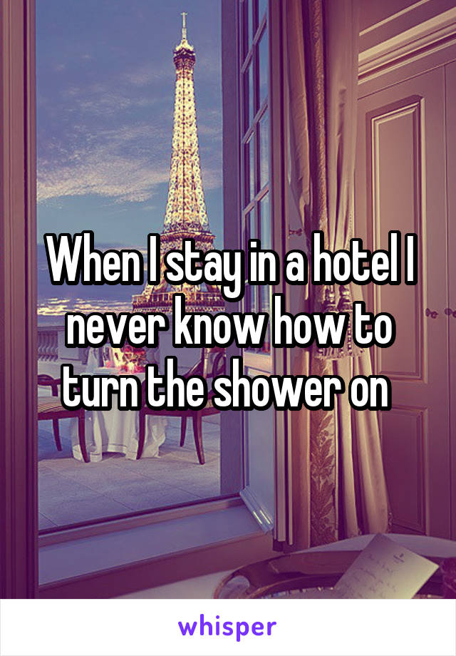 When I stay in a hotel I never know how to turn the shower on