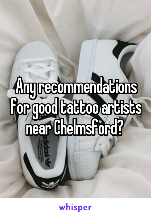 Any recommendations for good tattoo artists near Chelmsford?