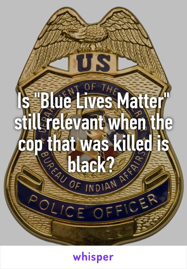 "Is ""Blue Lives Matter"" still relevant when the cop that was killed is black?"