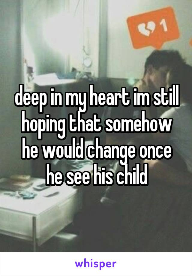 deep in my heart im still hoping that somehow he would change once he see his child