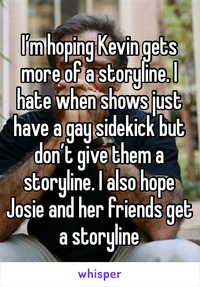 I'm hoping Kevin gets more of a storyline. I hate when shows just have a gay sidekick but don't give them a storyline. I also hope Josie and her friends get a storyline