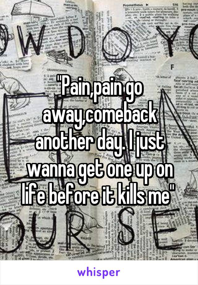"""Pain,pain go away,comeback another day. I just wanna get one up on life before it kills me"""