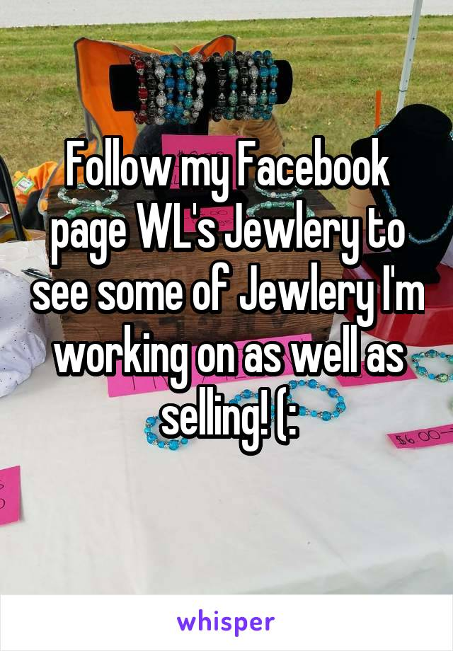 Follow my Facebook page WL's Jewlery to see some of Jewlery I'm working on as well as selling! (: