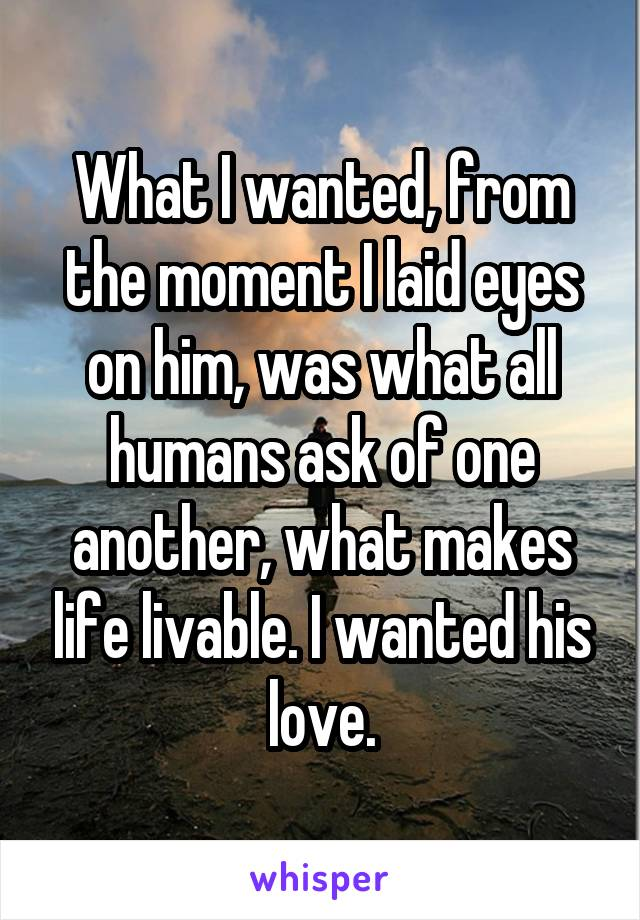 What I wanted, from the moment I laid eyes on him, was what all humans ask of one another, what makes life livable. I wanted his love.