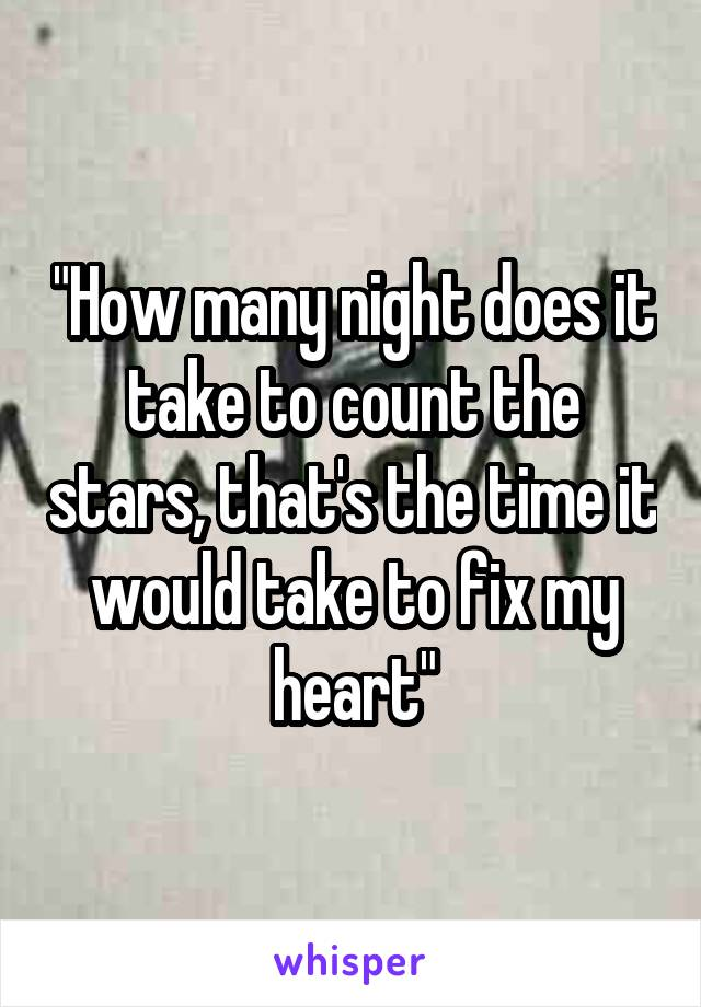 """How many night does it take to count the stars, that's the time it would take to fix my heart"""