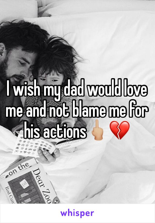 I wish my dad would love me and not blame me for his actions🖕🏼💔