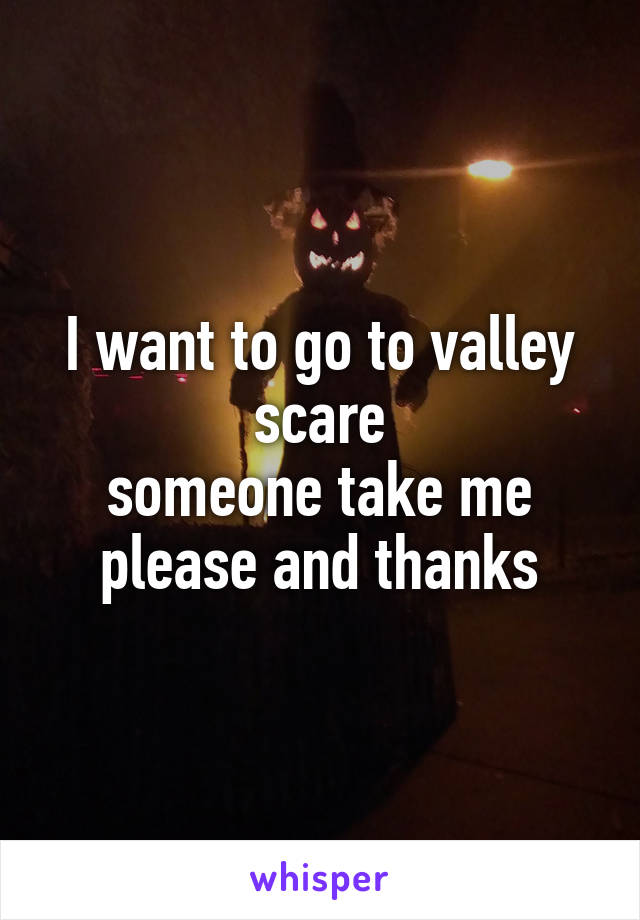 I want to go to valley scare someone take me please and thanks