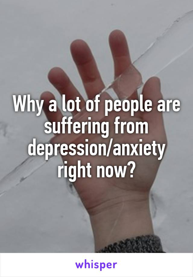 Why a lot of people are suffering from depression/anxiety right now?
