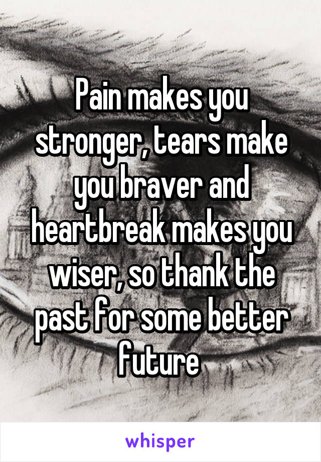 Pain makes you stronger, tears make you braver and heartbreak makes you wiser, so thank the past for some better future