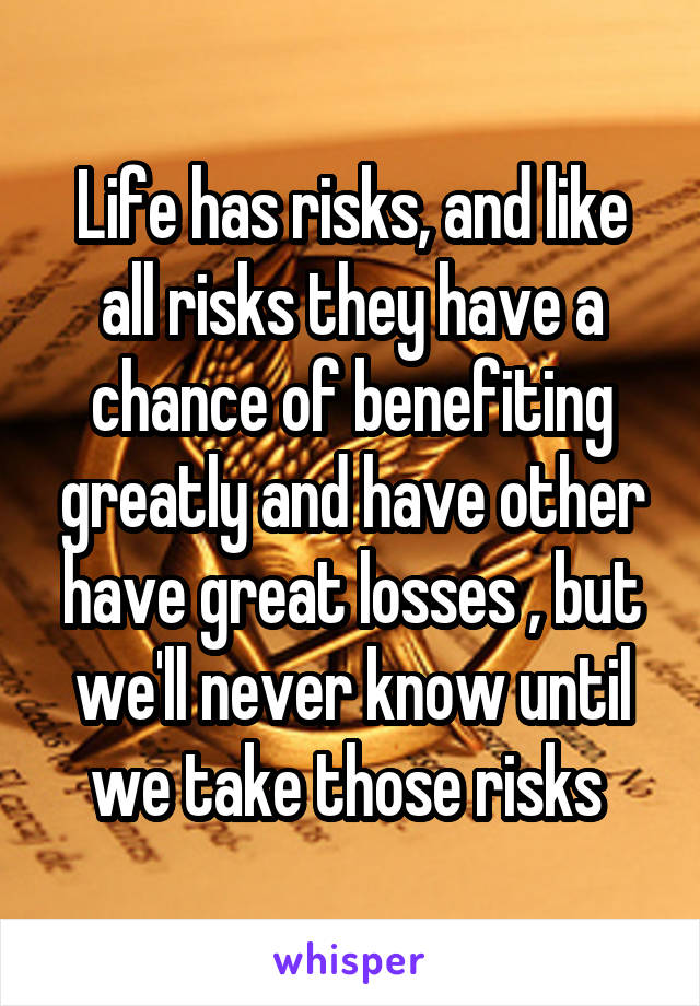 Life has risks, and like all risks they have a chance of benefiting greatly and have other have great losses , but we'll never know until we take those risks