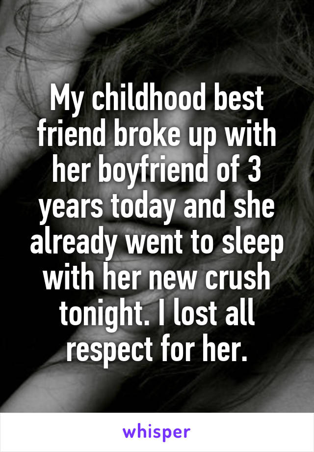 My childhood best friend broke up with her boyfriend of 3 years today and she already went to sleep with her new crush tonight. I lost all respect for her.