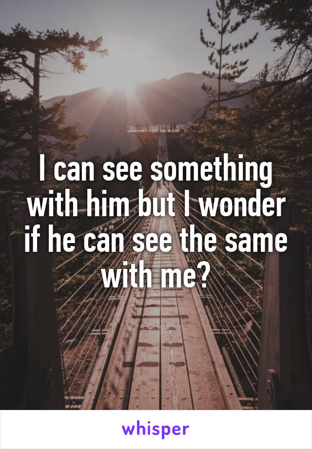 I can see something with him but I wonder if he can see the same with me?