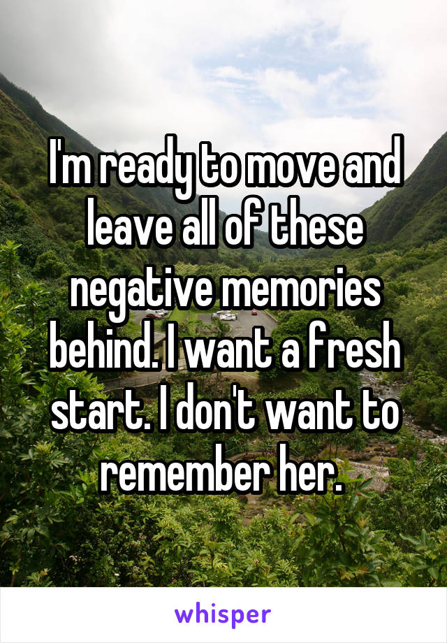 I'm ready to move and leave all of these negative memories behind. I want a fresh start. I don't want to remember her.
